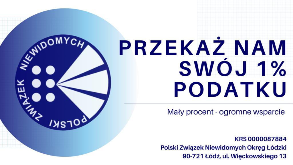 """Grafika z tekstem: ,,Przekaż nam swój 1% podatku. Mały procent - ogromne wsparcie."""". Po lewej logo Polskiego Związku Niewidomych. W prawym dolnym rogu dane Okręgu Łódzkiego."""